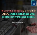 O you who believe, be afraid of Allah, and be with those who are true (in words and deeds) - Quraan - Surah Tawbah 9-119