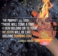There will come a time when holding on to your religion will be like holding burning coal - Hadith Sunah Tirmidhi 3058