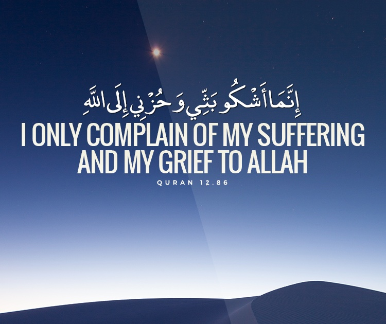 I only complain of my suffering and my grief to Allah - Quran 12-86