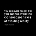 You can avoid reality but you can not avoid consequences of avoiding relaity