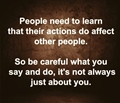 People need to to learn that their actions do affect other people