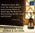 Fasting - Whoever does not give up false speech and acting upon it, Allah has no need of him giving up his food and Drinking - Bukhari 6057