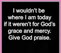I wouldnot be where I am today if it werenot for God grace and mercy