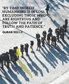 By time, indeed, Humankind is in loss. Except those who are righteous and follow the path of Truth and Patience - Quran 103-1-3