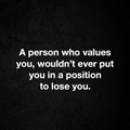 Person who values you would not ever put you in position to lose you