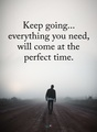 Keep going everything you need will come at perfect time