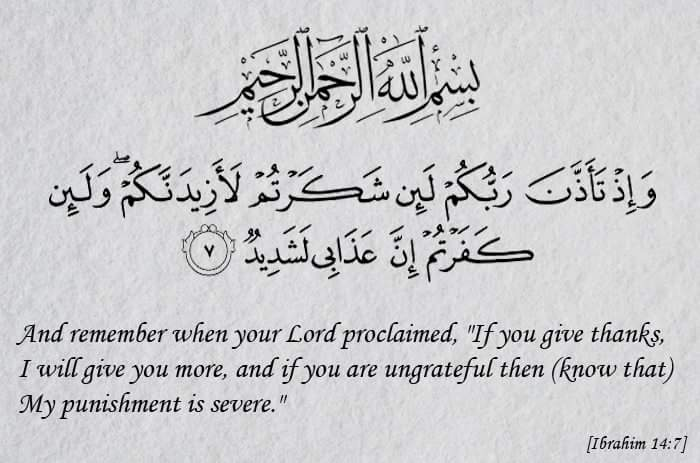 If you give thanks I will give you more and if you are ungrateful then know that My punishment is severe - Quran - Ibrahim - 14-7